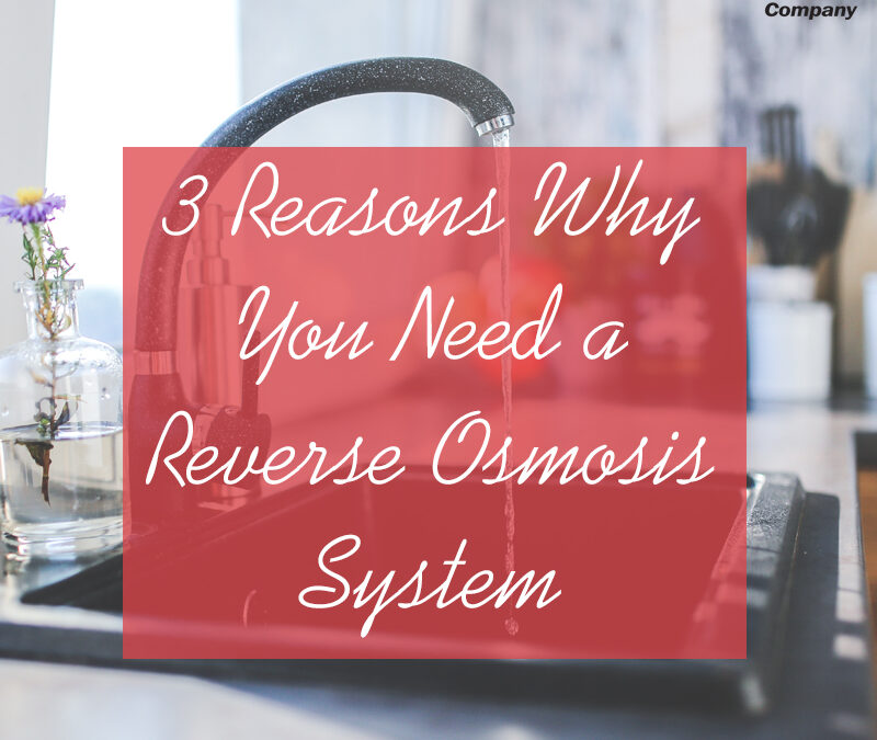 3 Reasons Why You Need a Reverse Osmosis System